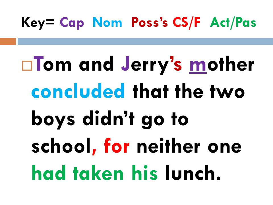 Key= Cap Nom Poss's CS/F Act/Pas  Tom and Jerry's mother concluded that the two boys didn't go to school, for neither one had taken his lunch.