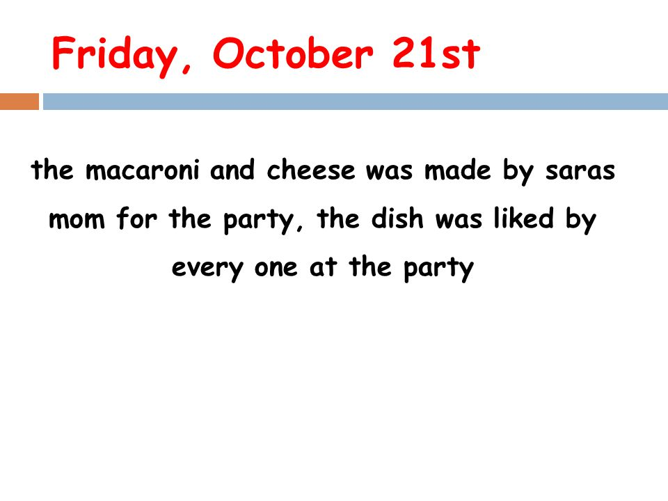 Friday, October 21st the macaroni and cheese was made by saras mom for the party, the dish was liked by every one at the party