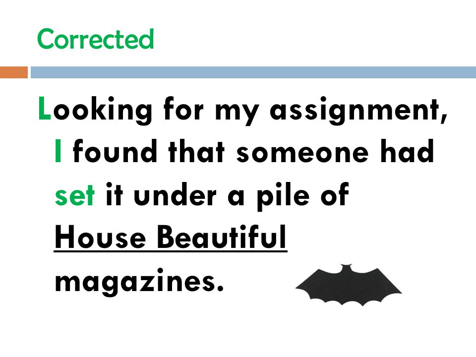 Corrected Looking for my assignment, I found that someone had set it under a pile of House Beautiful magazines.