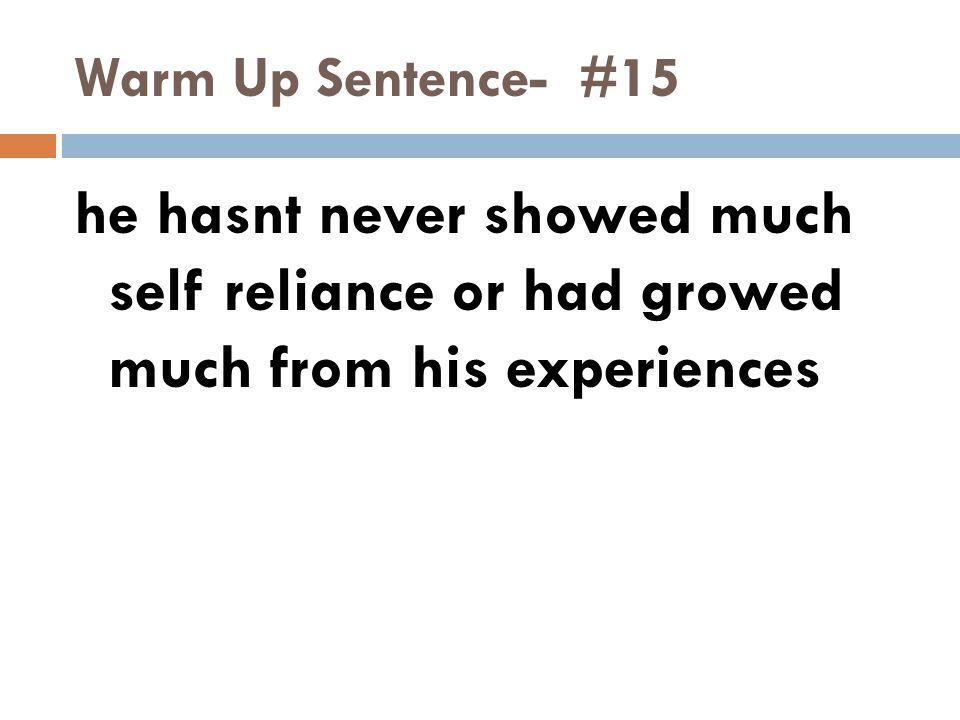 Warm Up Sentence- #15 he hasnt never showed much self reliance or had growed much from his experiences