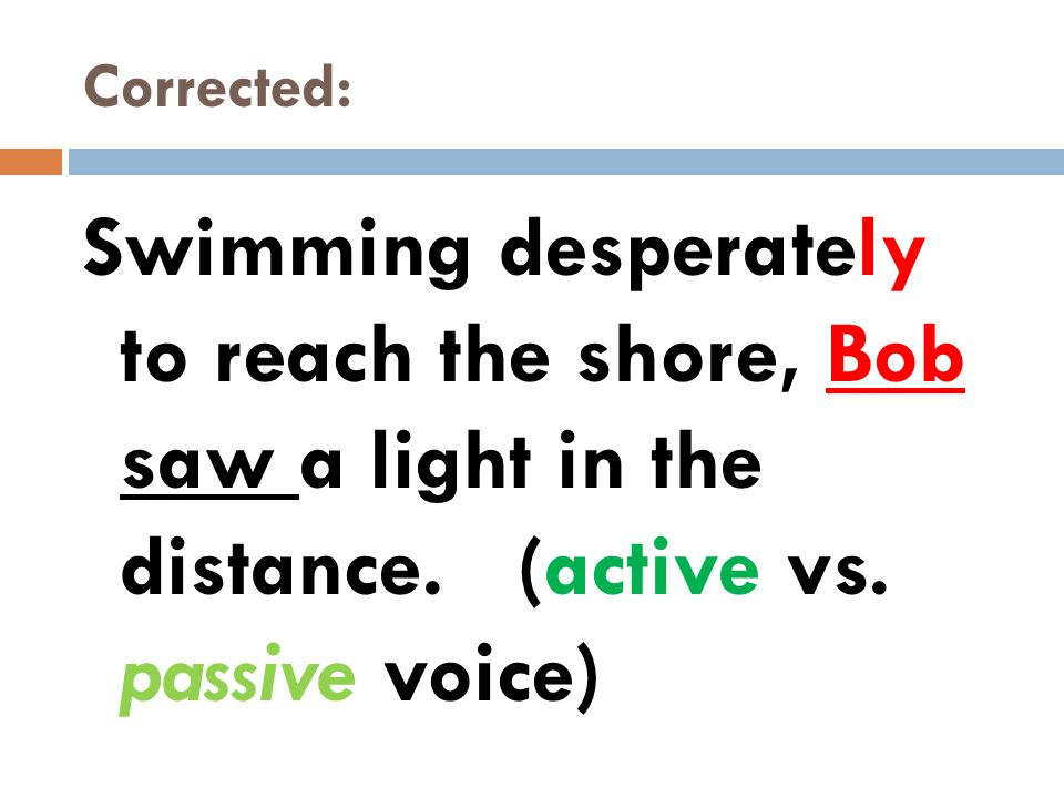 Corrected: Swimming desperately to reach the shore, Bob saw a light in the distance. (active vs. passive voice)