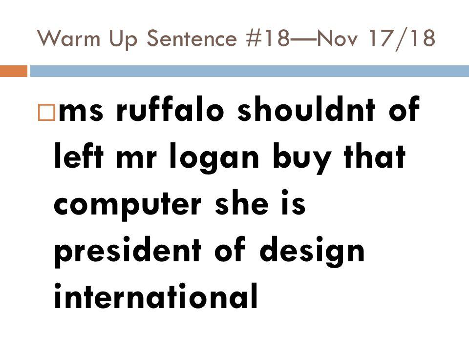 Warm Up Sentence #18—Nov 17/18  ms ruffalo shouldnt of left mr logan buy that computer she is president of design international