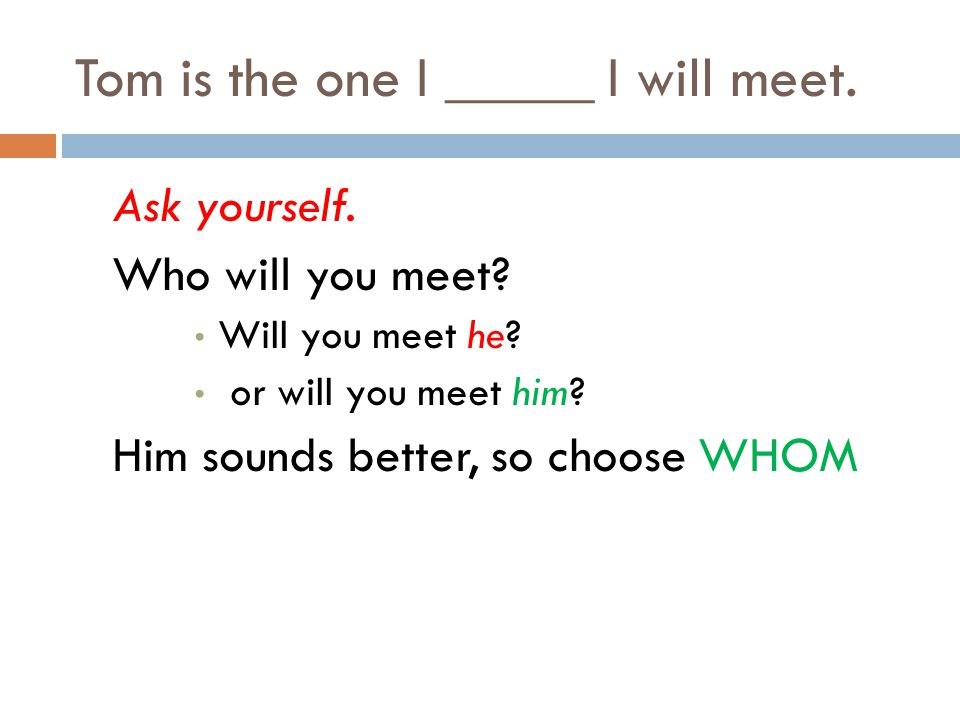 Tom is the one I _____ I will meet. Ask yourself. Who will you meet? Will you meet he? or will you meet him? Him sounds better, so choose WHOM