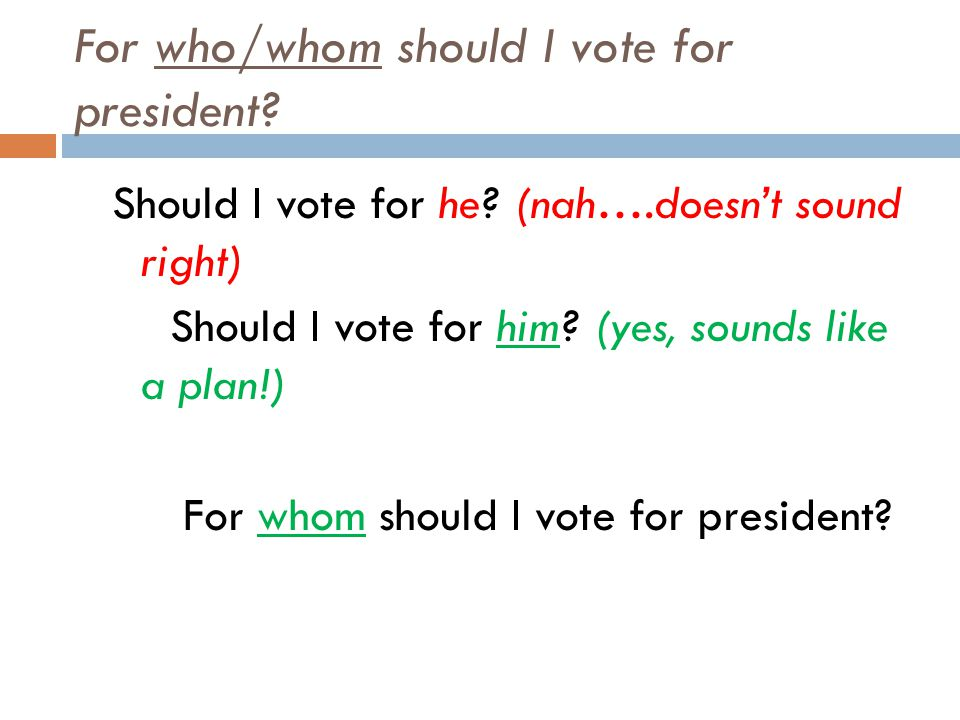 For who/whom should I vote for president? Should I vote for he? (nah….doesn't sound right) Should I vote for him? (yes, sounds like a plan!) For whom