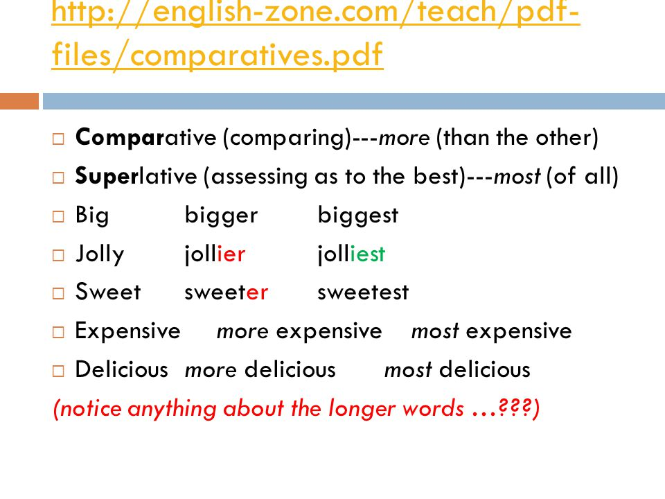 http://english-zone.com/teach/pdf- files/comparatives.pdf  Comparative (comparing)---more (than the other)  Superlative (assessing as to the best)--