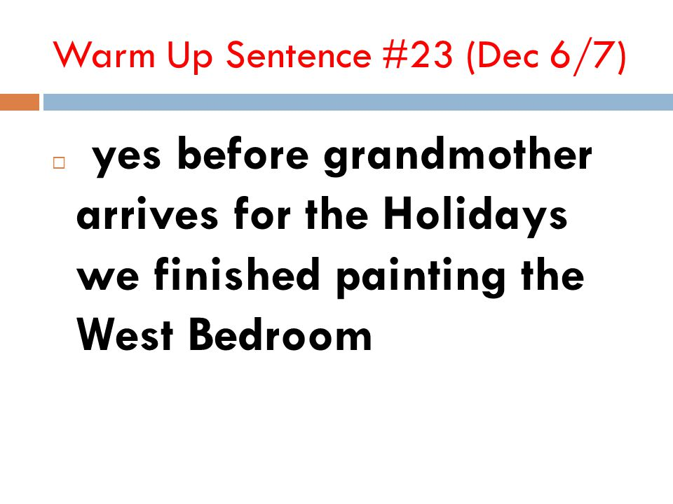 Warm Up Sentence #23 (Dec 6/7)  yes before grandmother arrives for the Holidays we finished painting the West Bedroom
