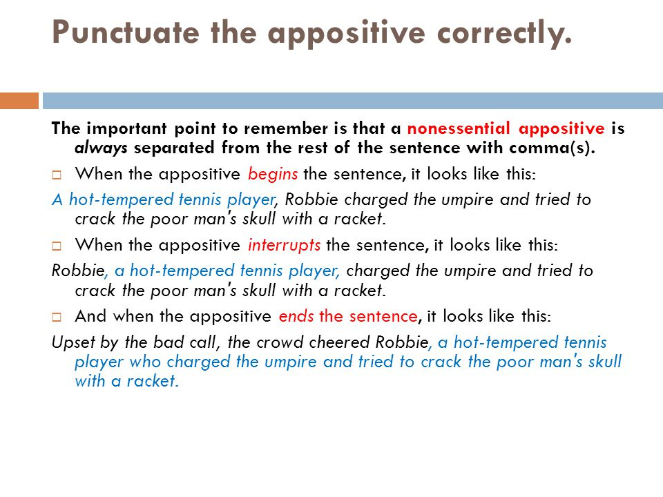 Punctuate the appositive correctly. The important point to remember is that a nonessential appositive is always separated from the rest of the sentenc