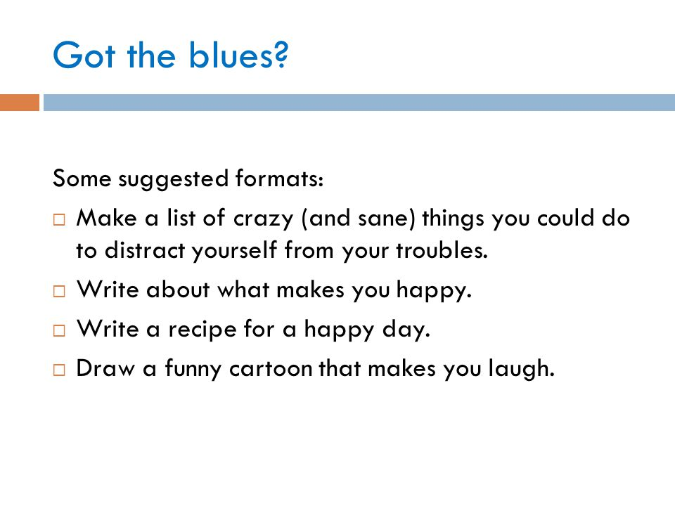 Got the blues? Some suggested formats:  Make a list of crazy (and sane) things you could do to distract yourself from your troubles.  Write about wh