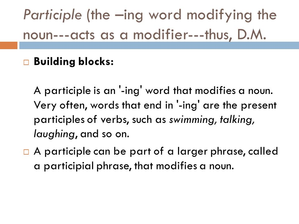 Participle (the –ing word modifying the noun---acts as a modifier---thus, D.M.  Building blocks: A participle is an '-ing' word that modifies a noun.