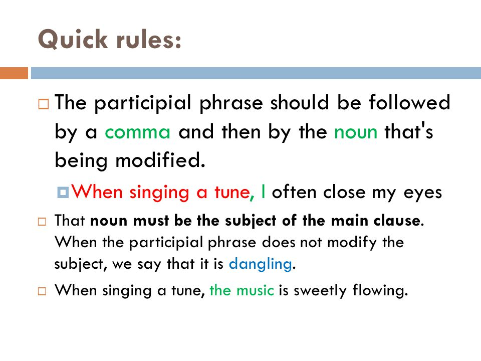 Quick rules:  The participial phrase should be followed by a comma and then by the noun that's being modified.  When singing a tune, I often close m