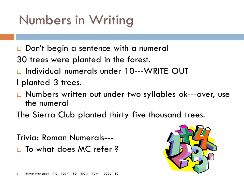 Numbers in Writing  Don't begin a sentence with a numeral 30 trees were planted in the forest.  Individual numerals under 10---WRITE OUT I planted 3