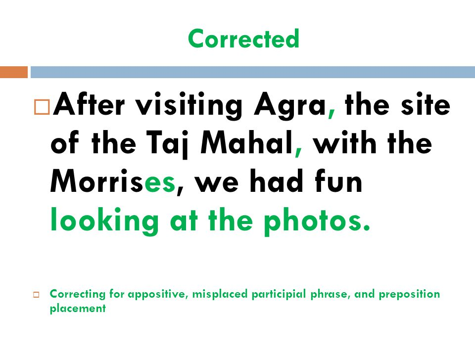 Corrected  After visiting Agra, the site of the Taj Mahal, with the Morrises, we had fun looking at the photos.  Correcting for appositive, misplace