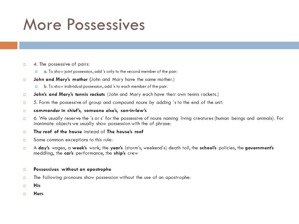 More Possessives  4. The possessive of pairs:  a. To show joint possession, add 's only to the second member of the pair:  John and Mary's mother (