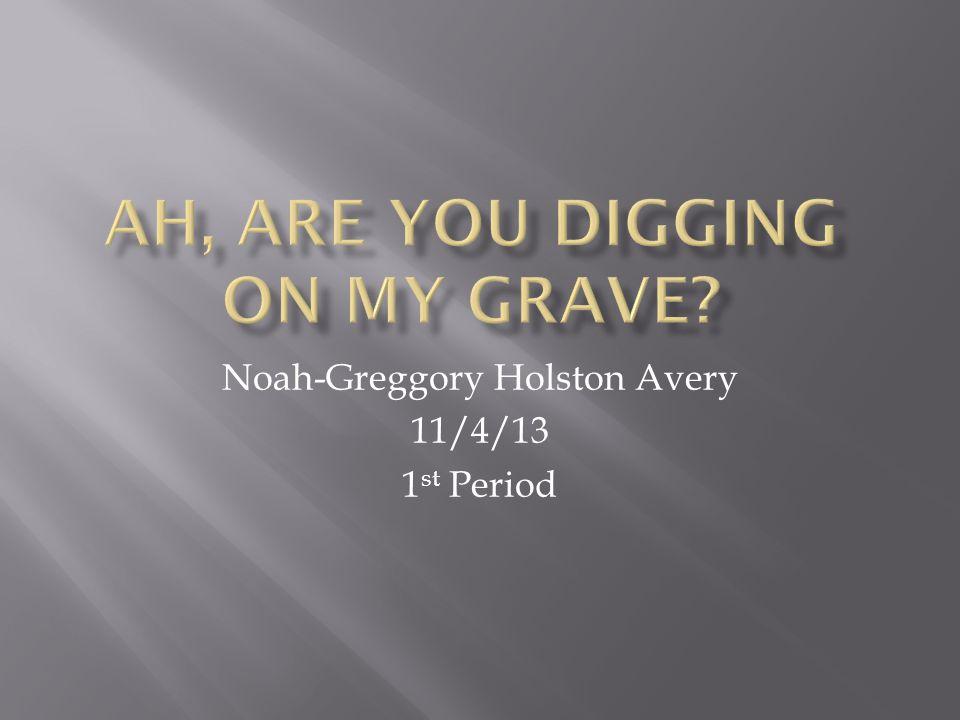 Noah-Greggory Holston Avery 11/4/13 1 st Period