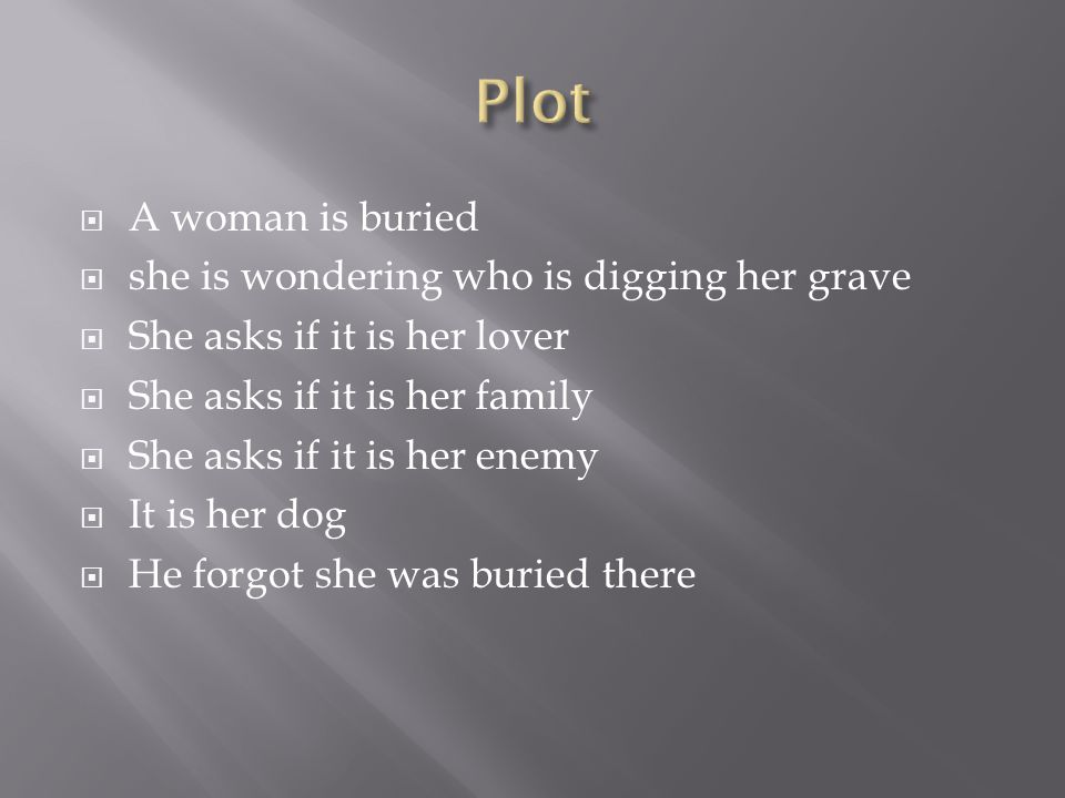  A woman is buried  she is wondering who is digging her grave  She asks if it is her lover  She asks if it is her family  She asks if it is her enemy  It is her dog  He forgot she was buried there