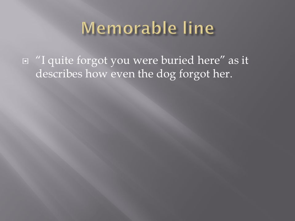  I quite forgot you were buried here as it describes how even the dog forgot her.