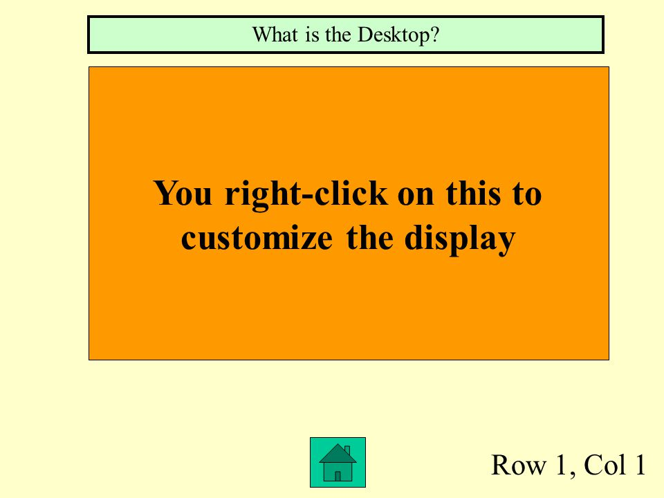 Row 1, Col 1 You right-click on this to customize the display What is the Desktop?