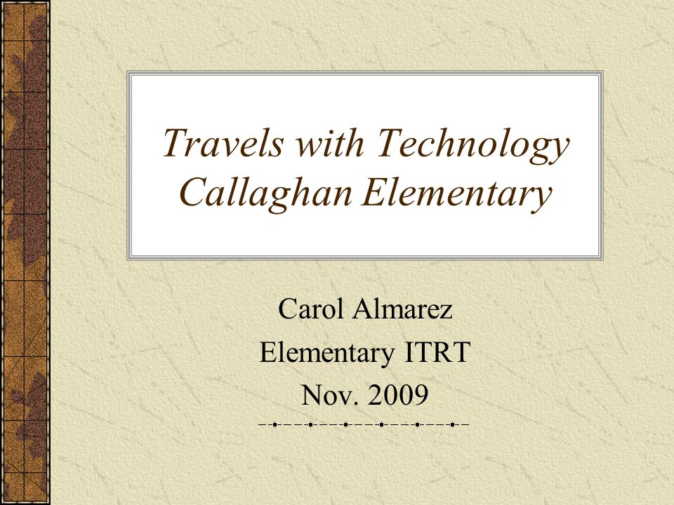 Travels with Technology Callaghan Elementary Carol Almarez Elementary ITRT Nov. 2009