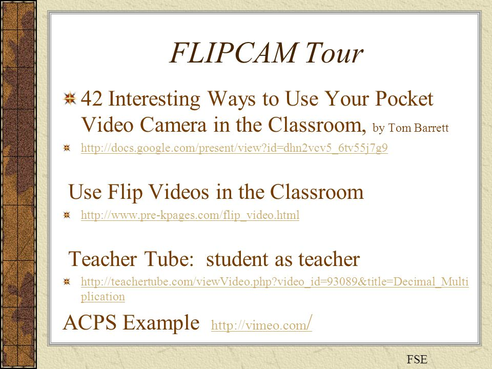 FLIPCAM Tour 42 Interesting Ways to Use Your Pocket Video Camera in the Classroom, by Tom Barrett http://docs.google.com/present/view id=dhn2vcv5_6tv55j7g9 Use Flip Videos in the Classroom http://www.pre-kpages.com/flip_video.html Teacher Tube: student as teacher http://teachertube.com/viewVideo.php video_id=93089&title=Decimal_Multi plication ACPS Example http://vimeo.com / http://vimeo.com / FSE