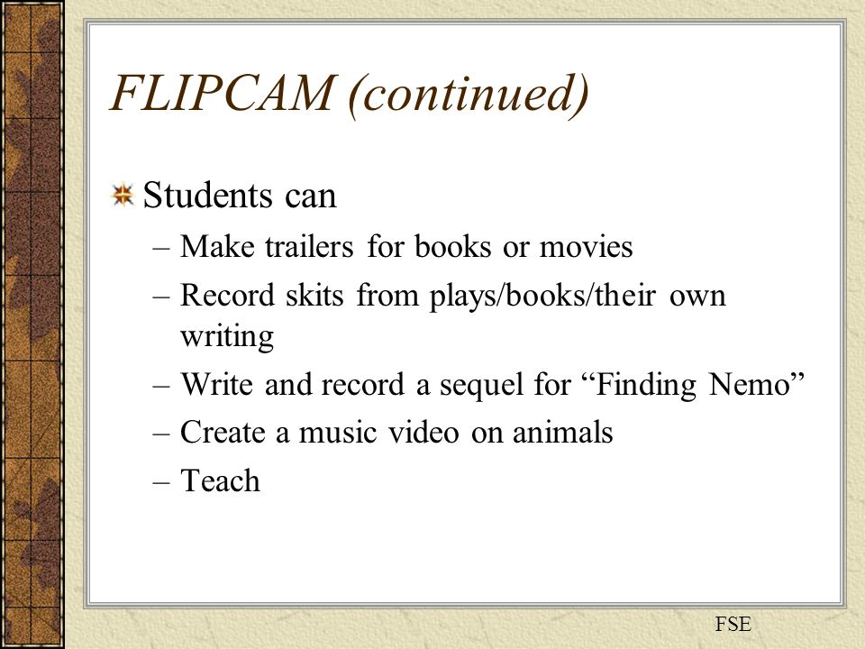 FLIPCAM (continued) Students can –Make trailers for books or movies –Record skits from plays/books/their own writing –Write and record a sequel for Finding Nemo –Create a music video on animals –Teach FSE