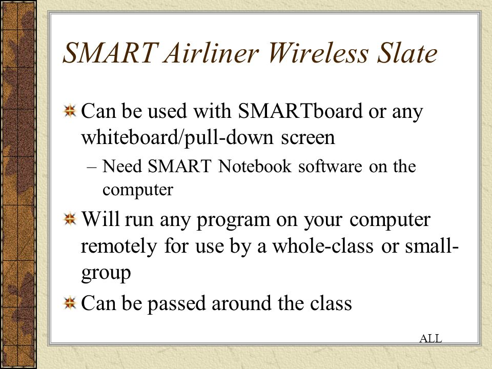 SMART Airliner Wireless Slate Can be used with SMARTboard or any whiteboard/pull-down screen –Need SMART Notebook software on the computer Will run any program on your computer remotely for use by a whole-class or small- group Can be passed around the class ALL