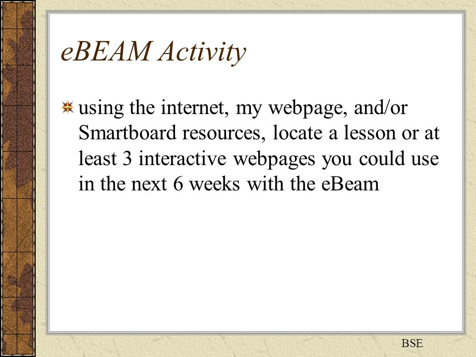 eBEAM Activity using the internet, my webpage, and/or Smartboard resources, locate a lesson or at least 3 interactive webpages you could use in the next 6 weeks with the eBeam BSE