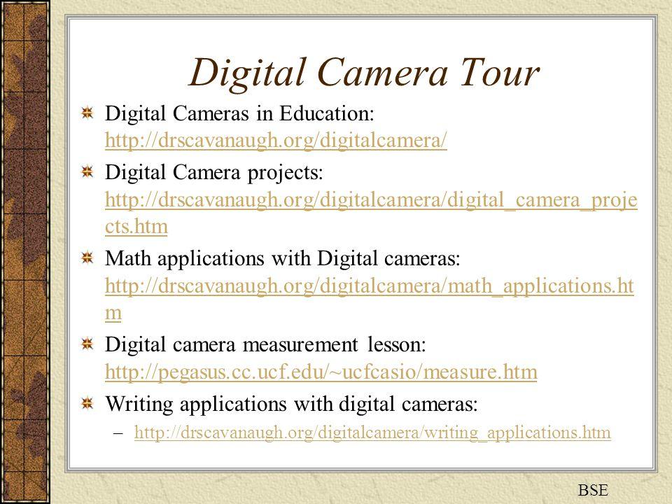 Digital Camera Tour Digital Cameras in Education: http://drscavanaugh.org/digitalcamera/ http://drscavanaugh.org/digitalcamera/ Digital Camera projects: http://drscavanaugh.org/digitalcamera/digital_camera_proje cts.htm http://drscavanaugh.org/digitalcamera/digital_camera_proje cts.htm Math applications with Digital cameras: http://drscavanaugh.org/digitalcamera/math_applications.ht m http://drscavanaugh.org/digitalcamera/math_applications.ht m Digital camera measurement lesson: http://pegasus.cc.ucf.edu/~ucfcasio/measure.htm http://pegasus.cc.ucf.edu/~ucfcasio/measure.htm Writing applications with digital cameras: –http://drscavanaugh.org/digitalcamera/writing_applications.htmhttp://drscavanaugh.org/digitalcamera/writing_applications.htm BSE