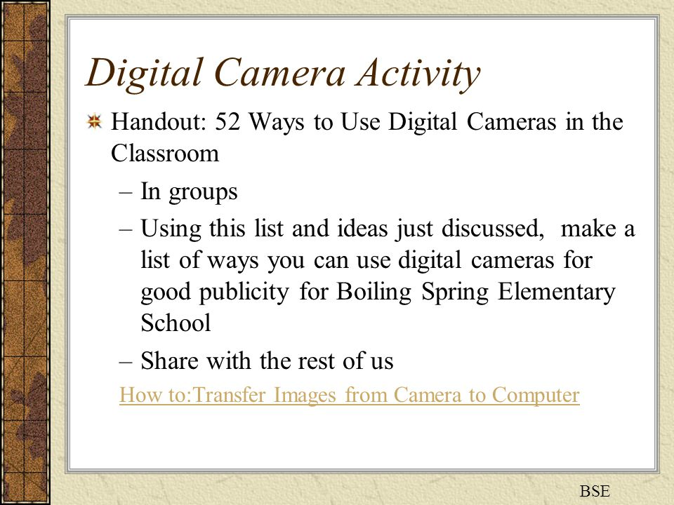 Digital Camera Activity Handout: 52 Ways to Use Digital Cameras in the Classroom –In groups –Using this list and ideas just discussed, make a list of ways you can use digital cameras for good publicity for Boiling Spring Elementary School –Share with the rest of us How to:Transfer Images from Camera to Computer BSE