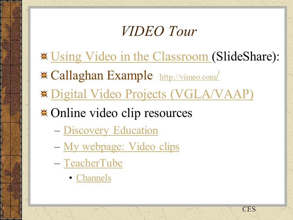 VIDEO Tour Using Video in the Classroom Using Video in the Classroom (SlideShare): Callaghan Example http://vimeo.com / http://vimeo.com / Digital Video Projects (VGLA/VAAP) Online video clip resources –Discovery EducationDiscovery Education –My webpage: Video clipsMy webpage: Video clips –TeacherTubeTeacherTube Channels CES