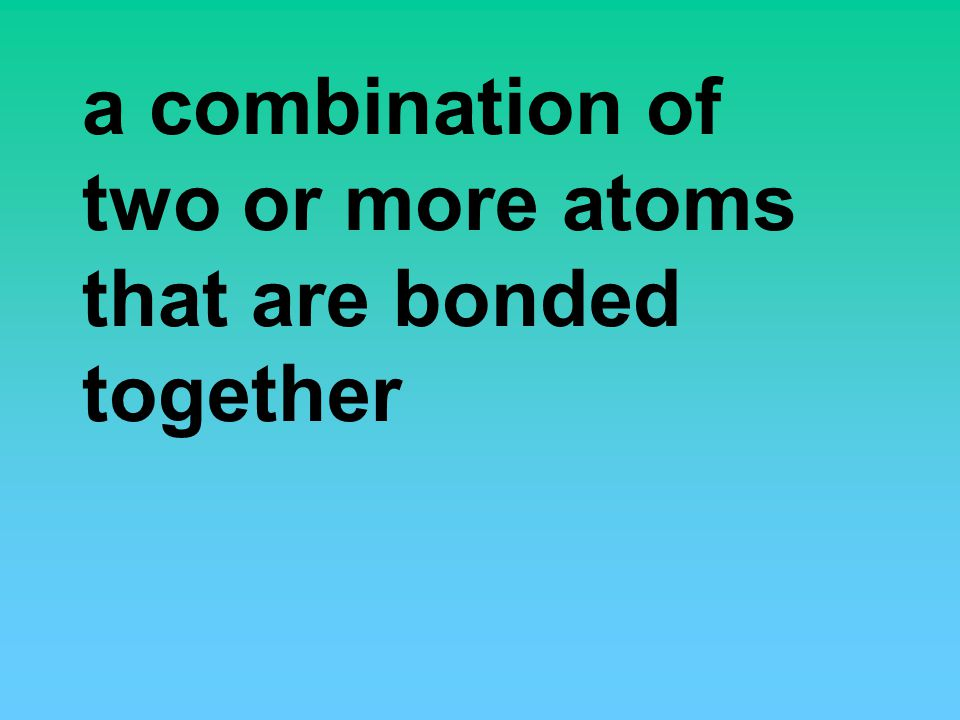 a combination of two or more atoms that are bonded together