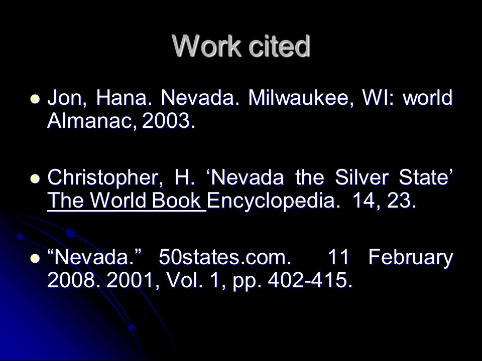 Work cited Jon, Hana. Nevada. Milwaukee, WI: world Almanac, 2003. Jon, Hana. Nevada. Milwaukee, WI: world Almanac, 2003. Christopher, H. 'Nevada the S