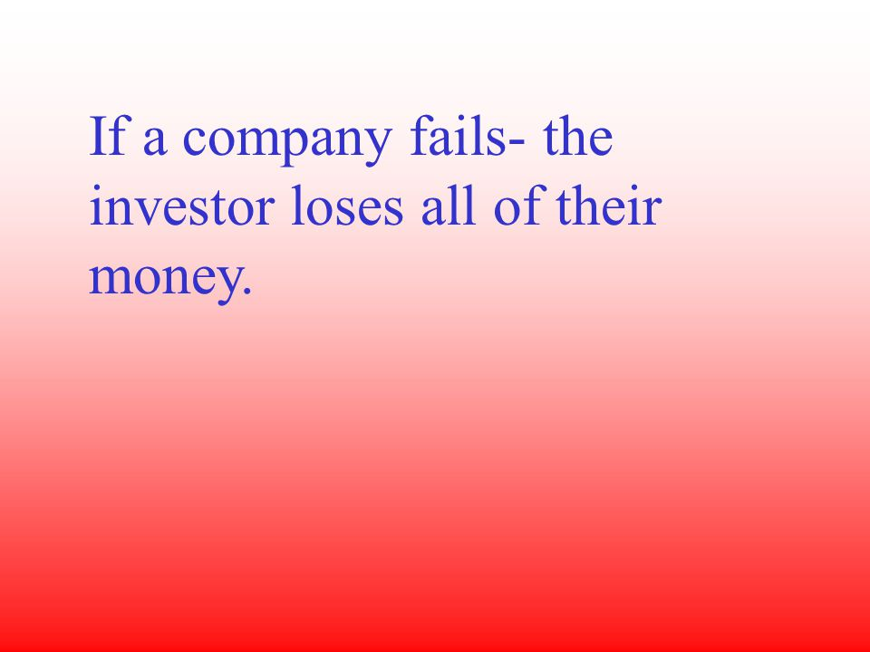 If a company fails- the investor loses all of their money.