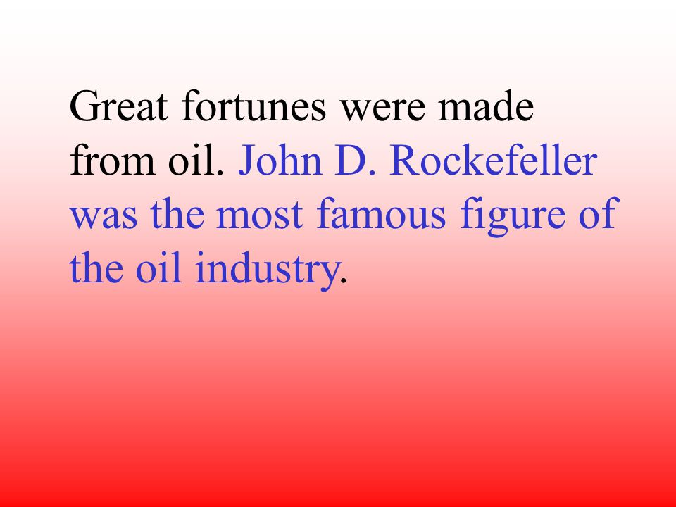 Great fortunes were made from oil.John D.