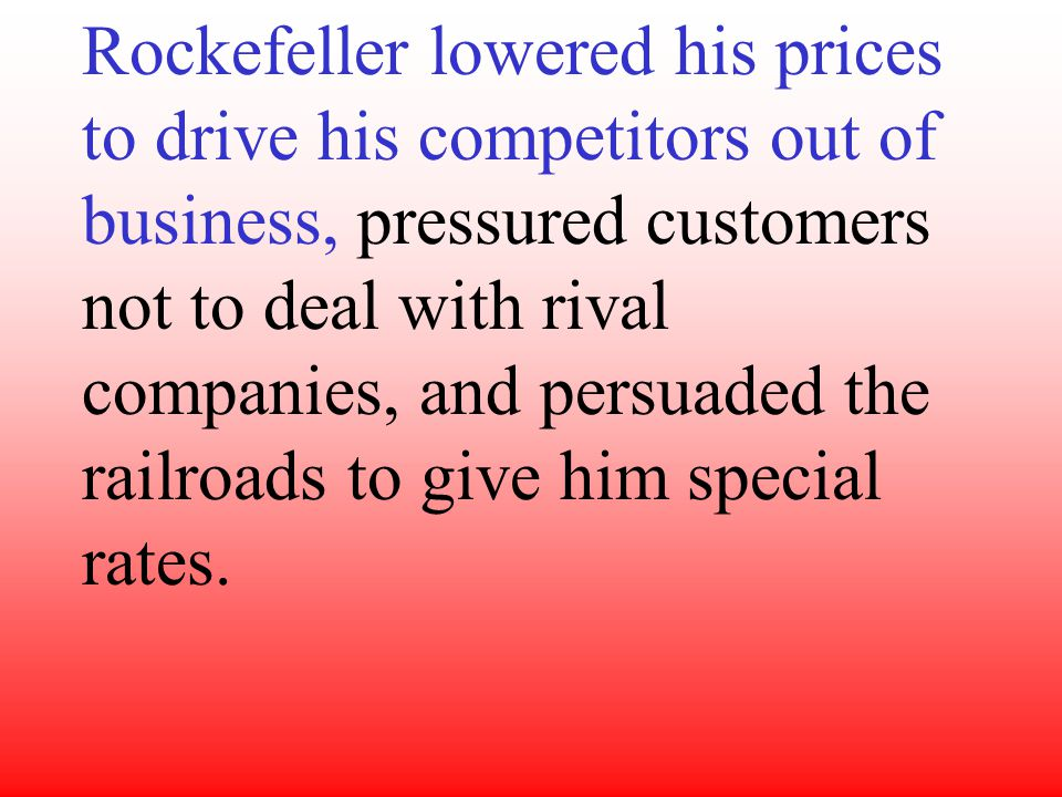 Rockefeller lowered his prices to drive his competitors out of business, pressured customers not to deal with rival companies, and persuaded the railroads to give him special rates.