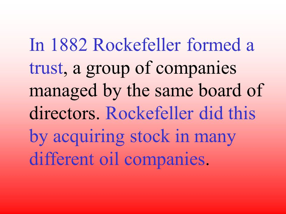 In 1882 Rockefeller formed a trust, a group of companies managed by the same board of directors.