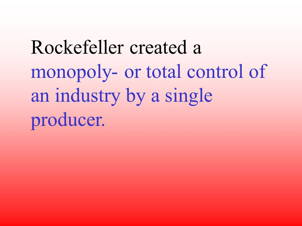 Rockefeller created a monopoly- or total control of an industry by a single producer.