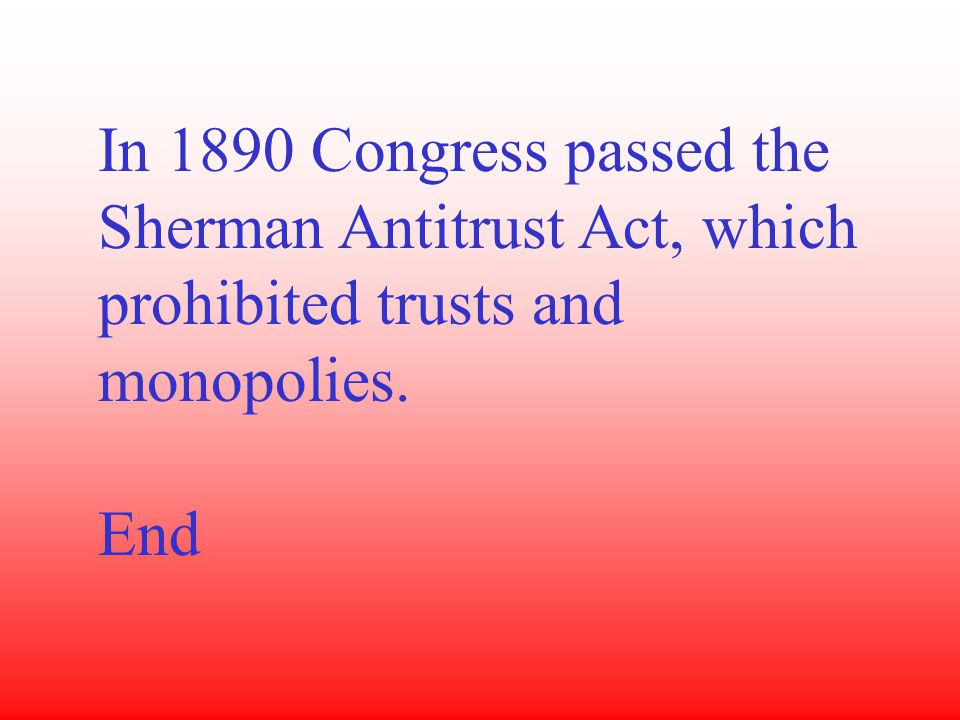 In 1890 Congress passed the Sherman Antitrust Act, which prohibited trusts and monopolies. End
