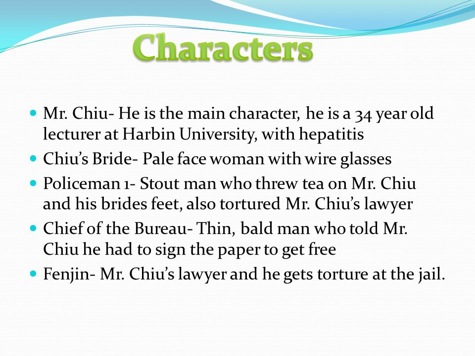 Mr. Chiu- He is the main character, he is a 34 year old lecturer at Harbin University, with hepatitis Chiu's Bride- Pale face woman with wire glasses