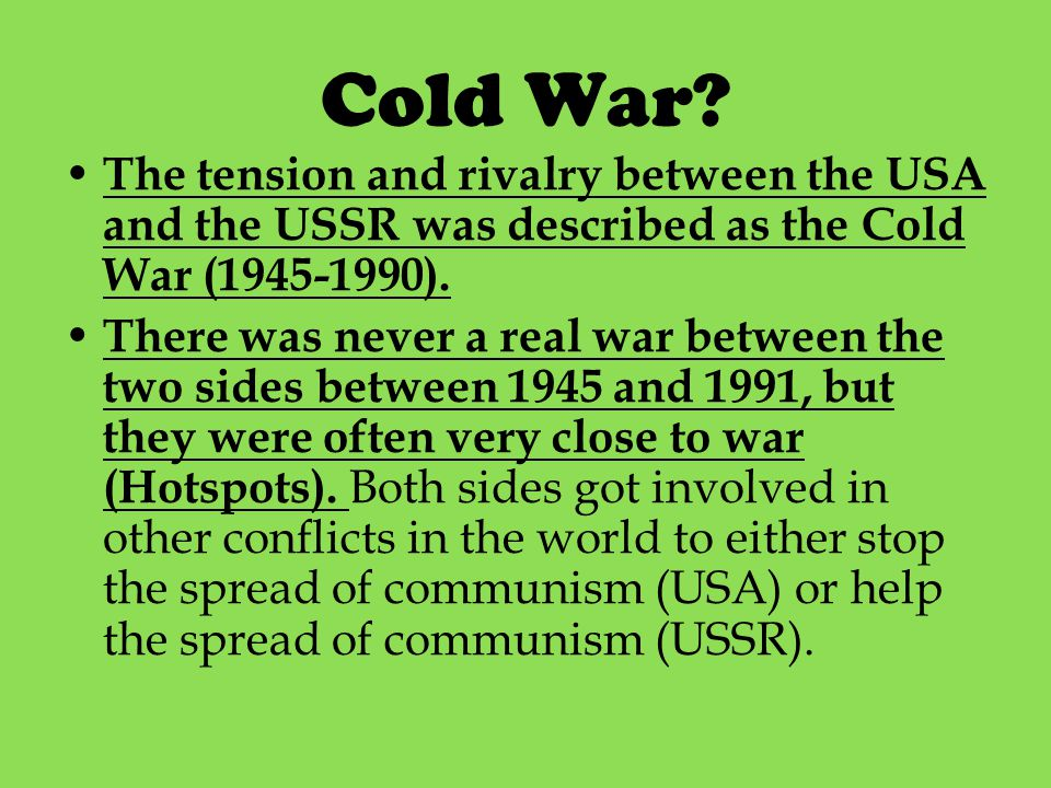 Cold War? The tension and rivalry between the USA and the USSR was described as the Cold War (1945-1990). There was never a real war between the two s