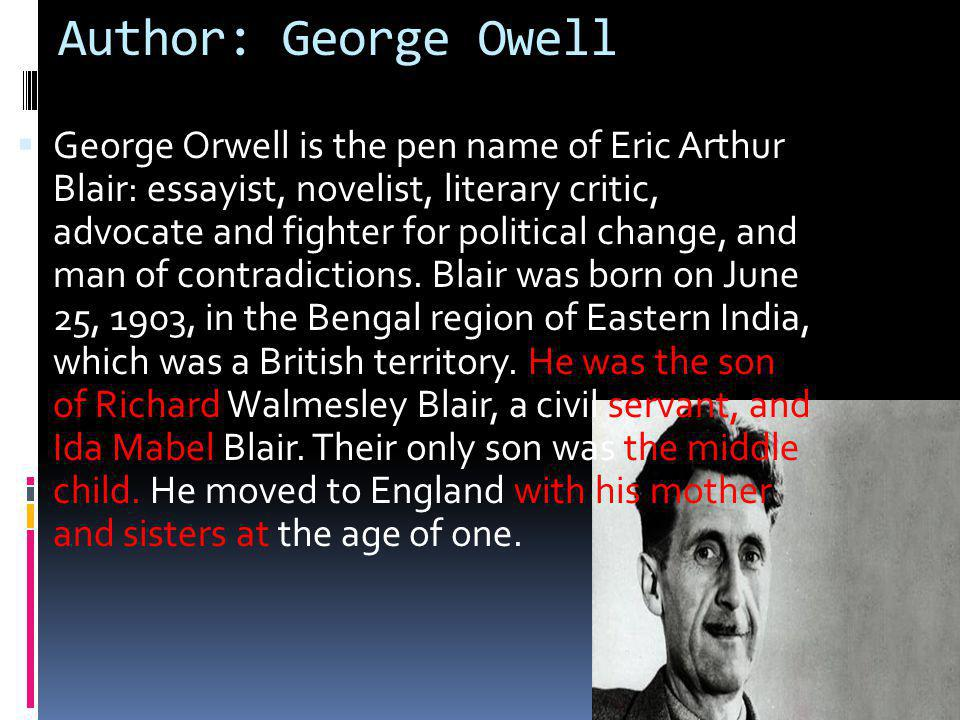 Author: George Owell  George Orwell is the pen name of Eric Arthur Blair: essayist, novelist, literary critic, advocate and fighter for political change, and man of contradictions.