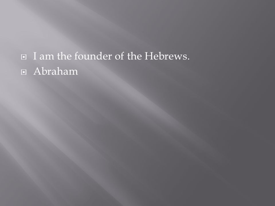  I am the founder of the Hebrews.  Abraham