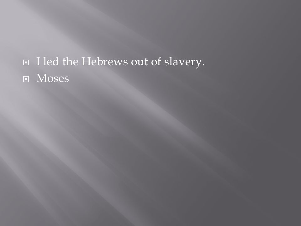  I led the Hebrews out of slavery.  Moses