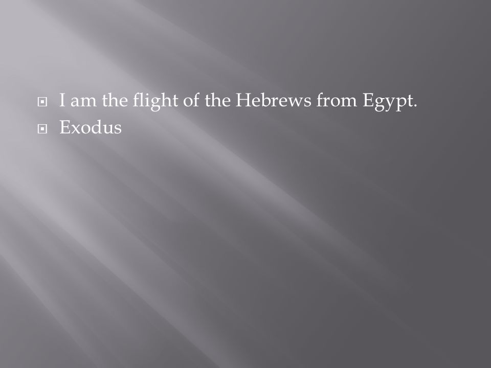 I am the flight of the Hebrews from Egypt.  Exodus