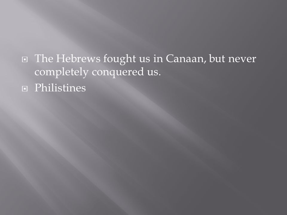  The Hebrews fought us in Canaan, but never completely conquered us.  Philistines