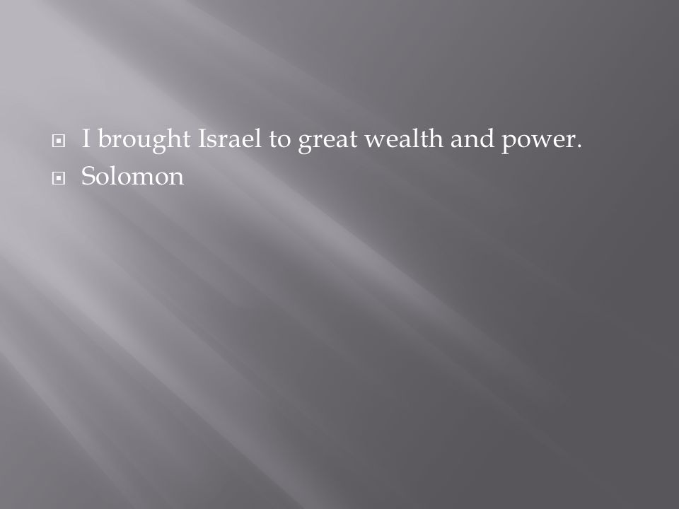 I brought Israel to great wealth and power.  Solomon