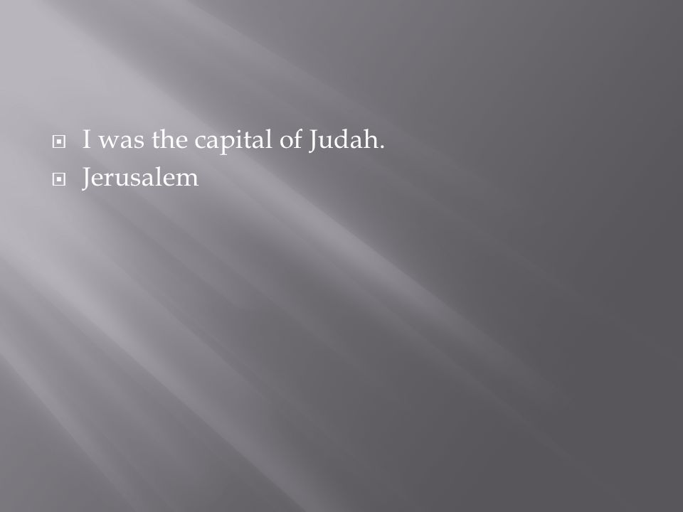  I was the capital of Judah.  Jerusalem
