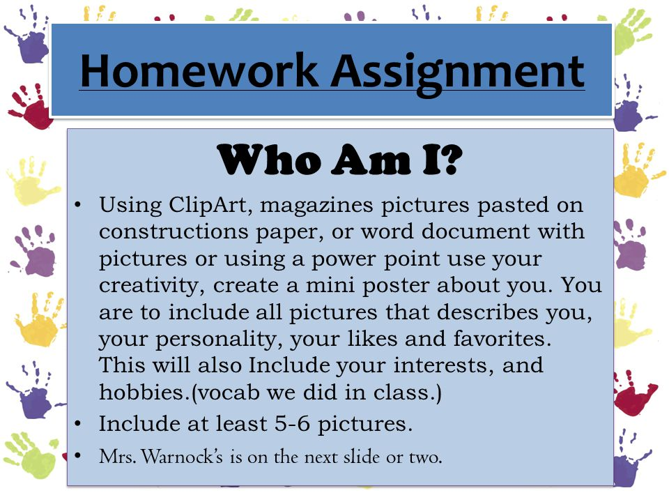 Homework Assignment Who Am I? Using ClipArt, magazines pictures pasted on constructions paper, or word document with pictures or using a power point u