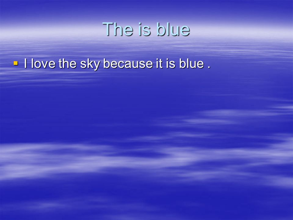 The is blue  I love the sky because it is blue.