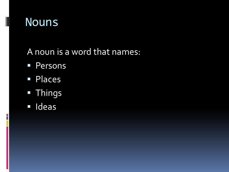 Nouns A noun is a word that names:  Persons  Places  Things  Ideas