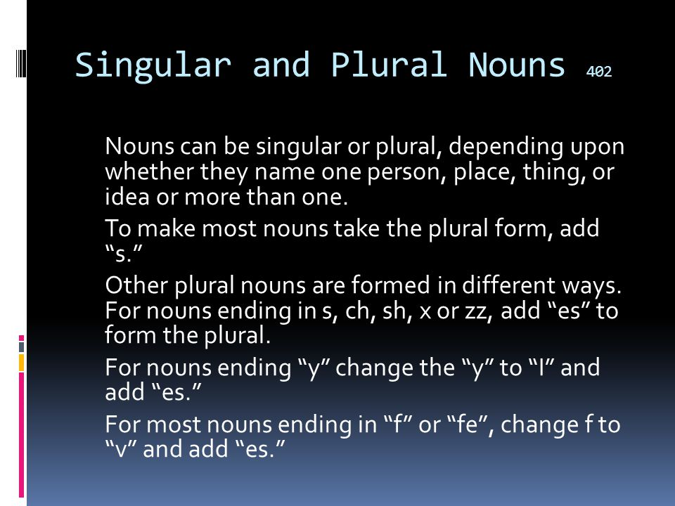 Singular and Plural Nouns 402 Nouns can be singular or plural, depending upon whether they name one person, place, thing, or idea or more than one.